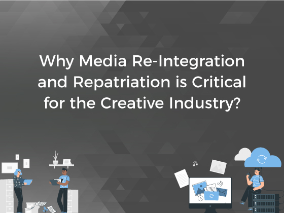 Why Media Re-Integration and Repatriation is Critical for The Creative Industry?